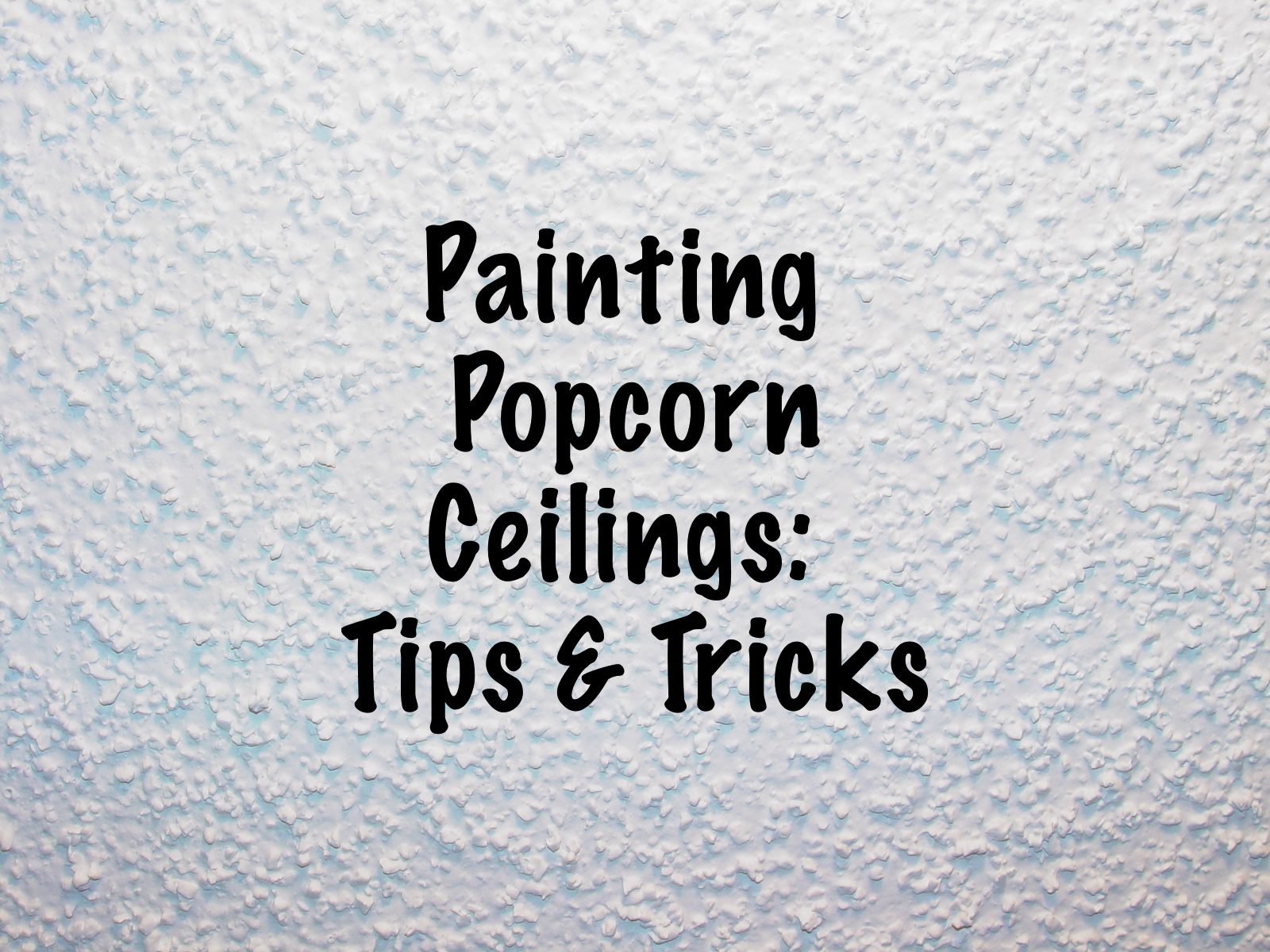 Popcorn ceilings tips and tricks